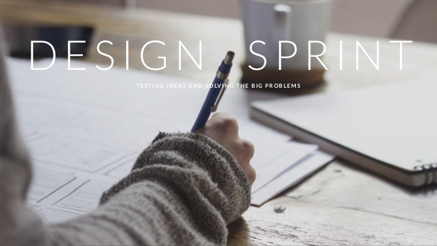 DESIGN SPRINTTESTING IDEAS AND SOLVING THE BIG PROBLEMS