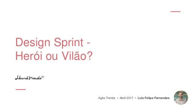 Design Sprint - Herói ou Vilão? Agile Trends • Abril 2017 • Luis Felipe Fernandes