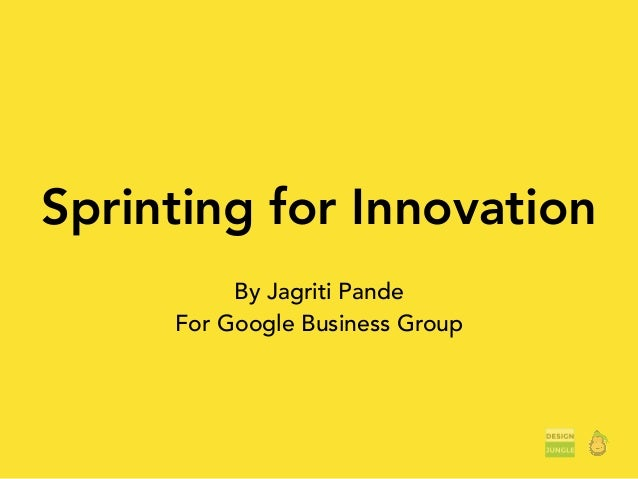 Sprinting for Innovation By Jagriti Pande For Google Business Group
