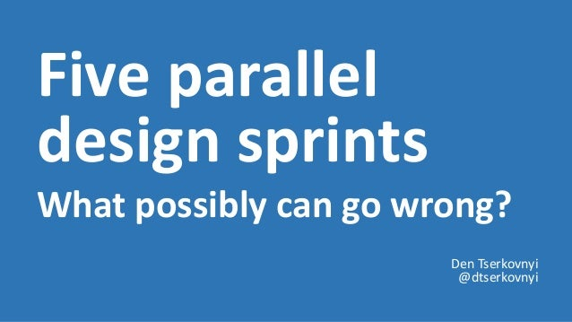 Five parallel design sprints What possibly can go wrong? Den Tserkovnyi @dtserkovnyi