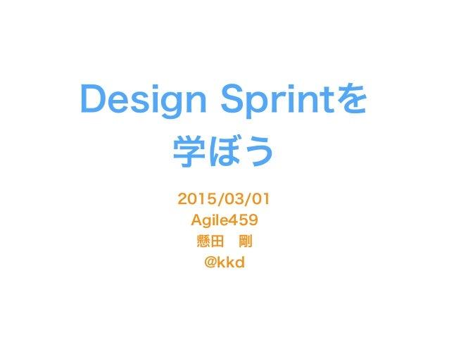 Design Sprintを 学ぼう 2015/03/01 Agile459 懸田剛 @kkd