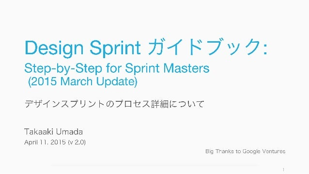 Design Sprint ガイドブック: Step-by-Step for Sprint Masters (2015 March Update) デザインスプリントのプロセス詳細について Takaaki Umada April 11, 201...