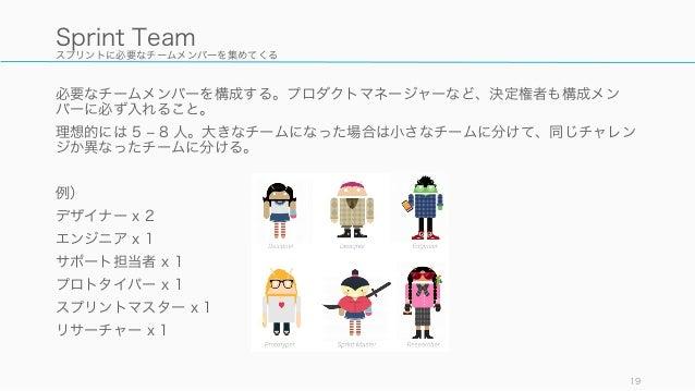 スプリントに必要なチームメンバーを集めてくる 必要なチームメンバーを構成する。プロダクトマネージャーなど、決定権者も構成メン バーに必ず入れること。 理想的には 5 ‒ 8 人。大きなチームになった場合は小さなチームに分けて、同じチャレン ジか...