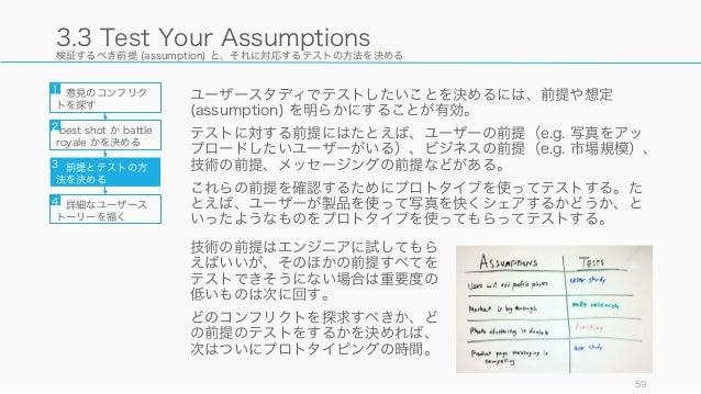 検証するべき前提 (assumption) と、それに対応するテストの方法を決める ユーザースタディでテストしたいことを決めるには、前提や想定 (assumption) を明らかにすることが有効。 テストに対する前提にはたとえば、ユーザーの前提...