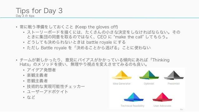 Day 3 の tips • 常に戦う準備をしておくこと (Keep the gloves off) • ストーリーボードを描くには、たくさんの小さな決定をしなければならない。その ときに集団の同意を取るのではなく、CEO に make the...