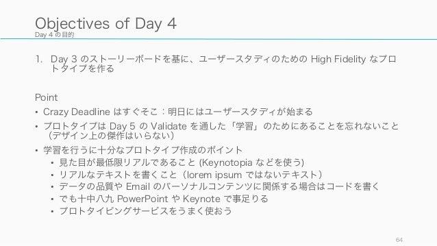 Day 4 の目的 1. Day 3 のストーリーボードを基に、ユーザースタディのための High Fidelity なプロ トタイプを作る Point • Crazy Deadline はすぐそこ:明日にはユーザースタディが始まる • プロト...