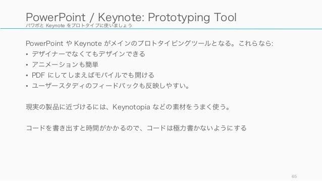 パワポと Keynote をプロトタイプに使いましょう PowerPoint や Keynote がメインのプロトタイピングツールとなる。これらなら: • デザイナーでなくてもデザインできる • アニメーションも簡単 • PDF にしてしまえば...