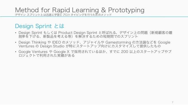 デザイン スプリントとは迅速に学習とプロトタイピングを行うためのメソッド Design Sprint とは • Design Sprint もしくは Product Design Sprint と呼ばれる、デザイン上の問題(新規顧客の離 脱率を...