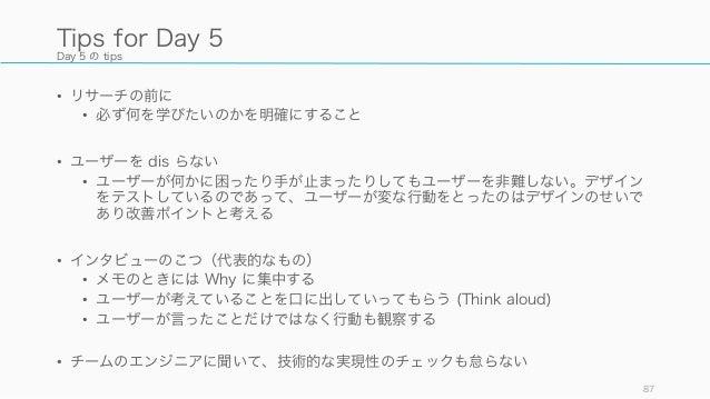 Day 5 の tips • リサーチの前に • 必ず何を学びたいのかを明確にすること • ユーザーを dis らない • ユーザーが何かに困ったり手が止まったりしてもユーザーを非難しない。デザイン をテストしているのであって、ユーザーが変な行...