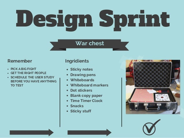 Design Sprint War chest Remember Ingridients PICK A BIG FIGHT GET THE RIGHT PEOPLE SCHEDULE THE USER STUDY BEFORE YOU HAVE...