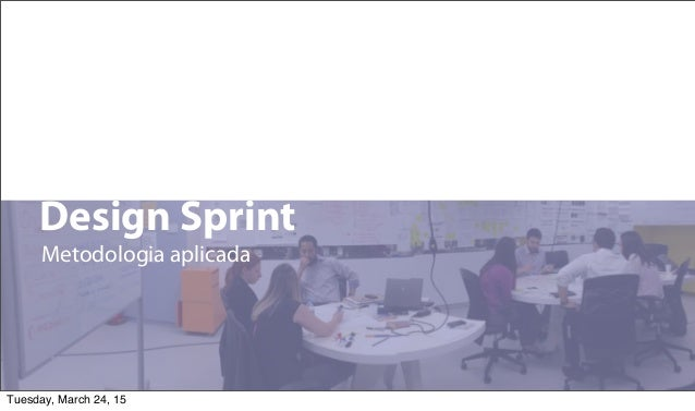 1 Design Sprint Metodologia aplicada Tuesday, March 24, 15