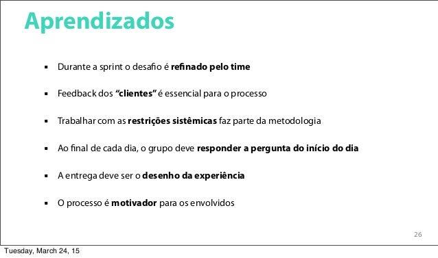 """26 Aprendizados  Durante a sprint o desafio é refinado pelo time  Feedback dos """"clientes""""é essencial para o processo  T..."""