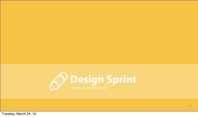 3 Design Sprint Introdução à metodologia Tuesday, March 24, 15