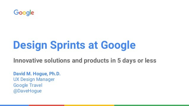 Design Sprints at Google Innovative solutions and products in 5 days or less David M. Hogue, Ph.D. UX Design Manager Googl...