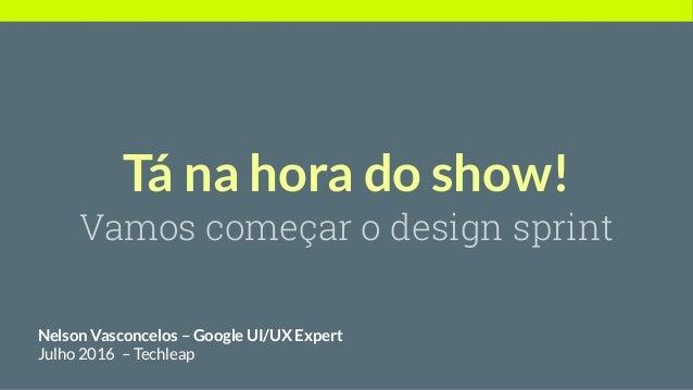 Tá na hora do show! Vamos começar o design sprint Nelson Vasconcelos – Google UI/UX Expert Julho 2016 – Techleap