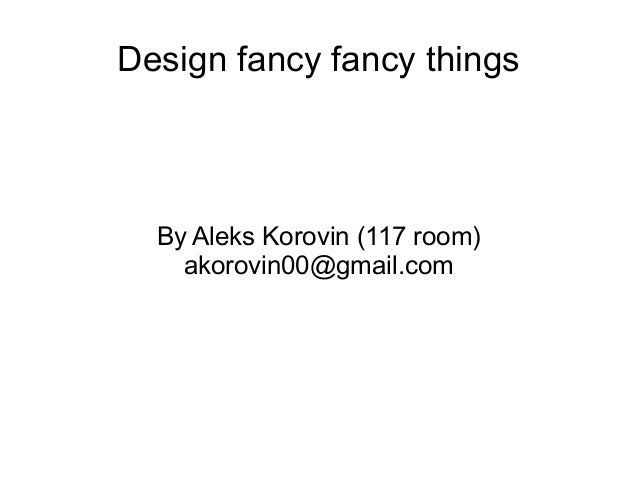 Design fancy fancy things  By Aleks Korovin (117 room) akorovin00@gmail.com