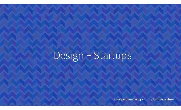 Design + Startups #designlovesstartups @ambercantinac