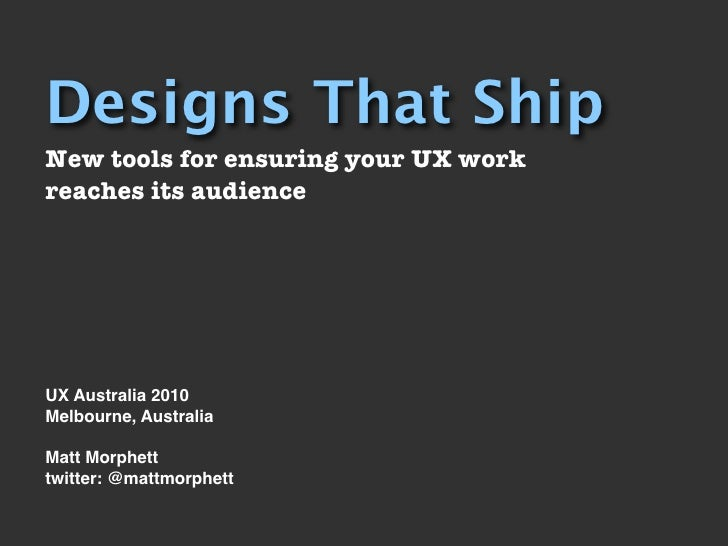 Designs That Ship New tools for ensuring your UX work reaches its audience     UX Australia 2010 Melbourne, Australia  Mat...
