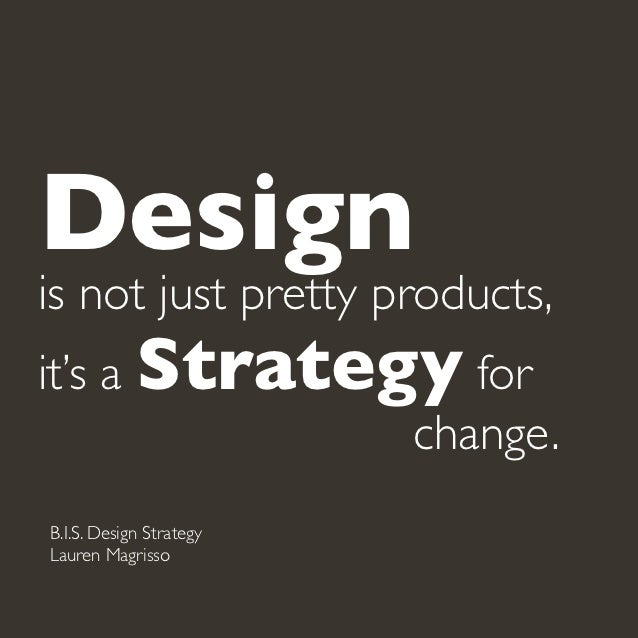 Designis not just pretty products,it's a Strategy for  change.B.I.S. Design StrategyLauren Magrisso