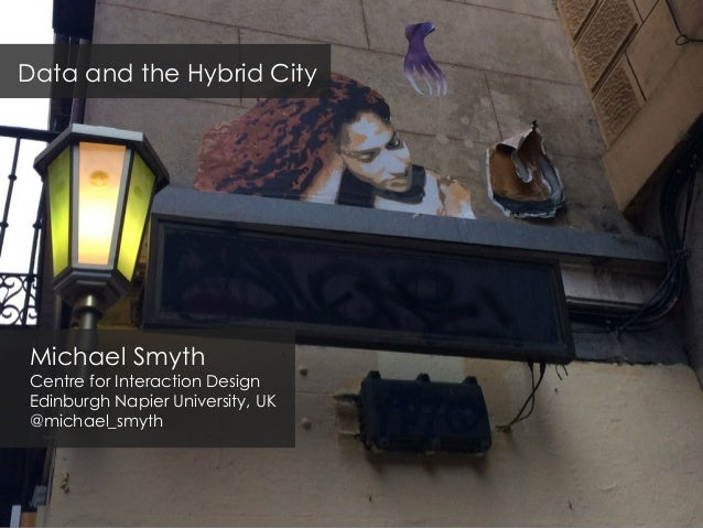 Michael Smyth Centre for Interaction Design Edinburgh Napier University, UK @michael_smyth Data and the Hybrid City