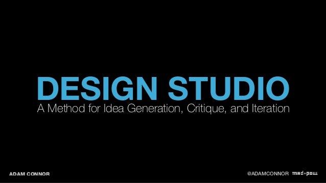 DESIGN STUDIO A Method for Idea Generation, Critique, and Iteration  ADAM CONNOR @ADAMCONNOR