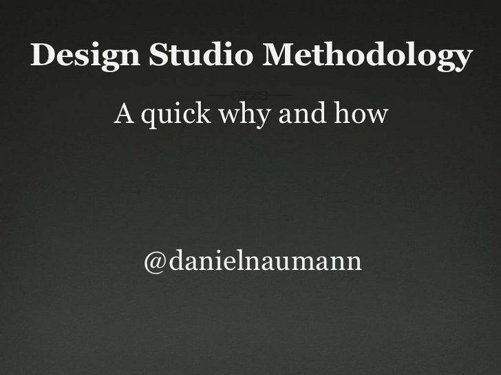 Design Studio Methodology    A quick why and how      @danielnaumann