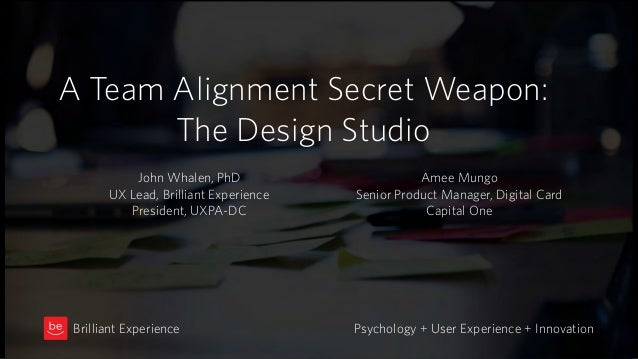 A Team Alignment Secret Weapon: The Design Studio Psychology + User Experience + InnovationBrilliant Experience John Whale...
