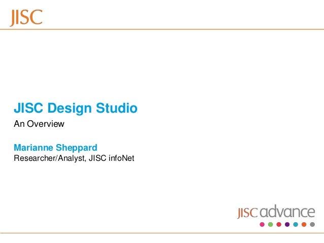 JISC Design Studio An Overview Marianne Sheppard Researcher/Analyst, JISC infoNet30/10/2012   Venue Name: Go to View menu ...