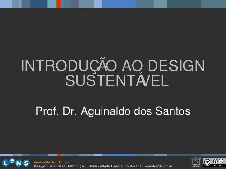 <ul><li>INTRODUÇÃO AO DESIGN SUSTENTÁVEL </li></ul><ul><li>Prof. Dr. Aguinaldo dos Santos </li></ul>