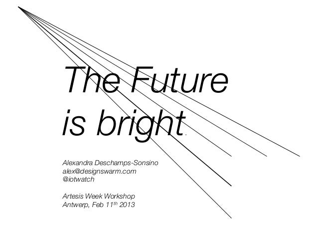 The Future is bright                       .Alexandra Deschamps-Sonsino alex@designswarm.com@iotwatchArtesis Week Workshop...