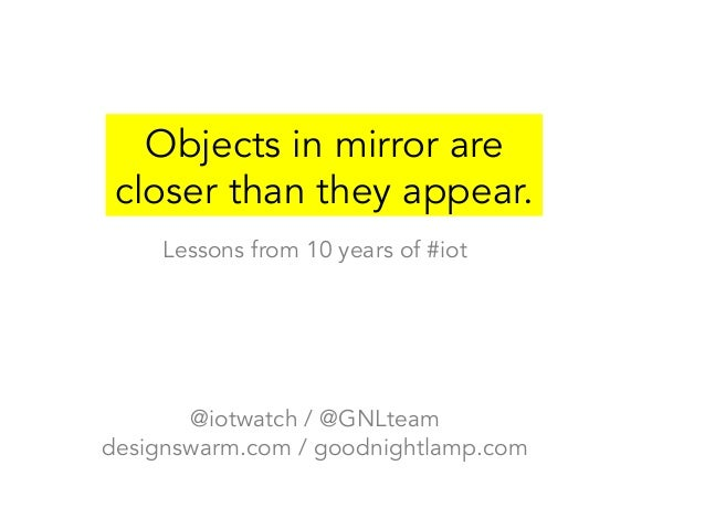 Objects in mirror are  closer than they appear.  Lessons from 10 years of #iot  @iotwatch / @GNLteam  designswarm.com / go...