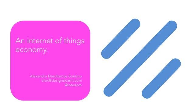 An internet of things economy. Alexandra Deschamps-Sonsino alex@designswarm.com @iotwatch