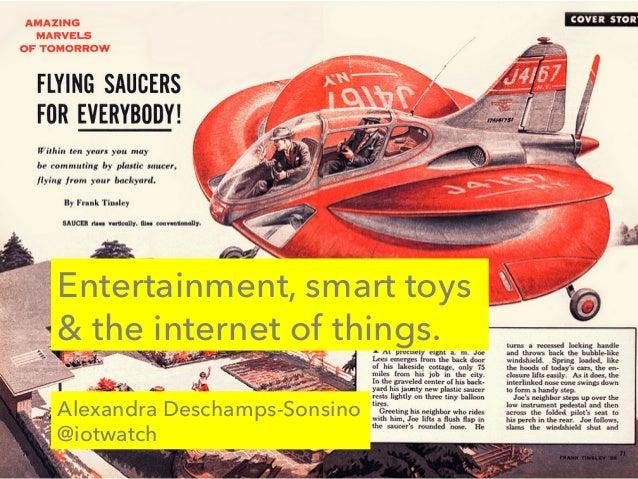Entertainment, smart toys & the internet of things. Alexandra Deschamps-Sonsino @iotwatch
