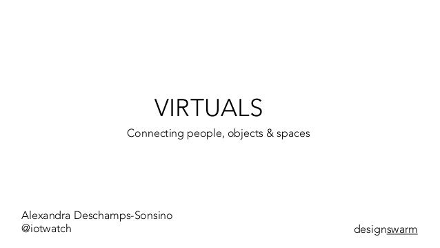 VIRTUALS Connecting people, objects & spaces Alexandra Deschamps-Sonsino @iotwatch designswarm