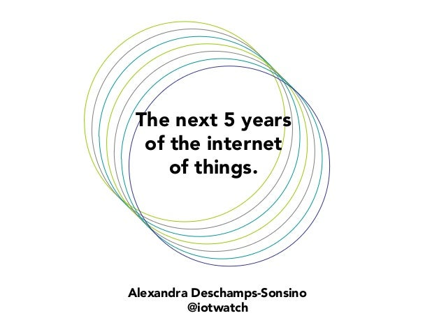 The next 5 years  of the internet of things.   Alexandra Deschamps-Sonsino @iotwatch