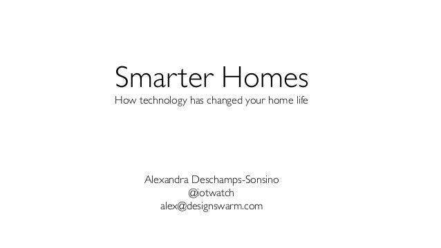 Smarter Homes How technology has changed your home life Alexandra Deschamps-Sonsino @iotwatch alex@designswarm.com