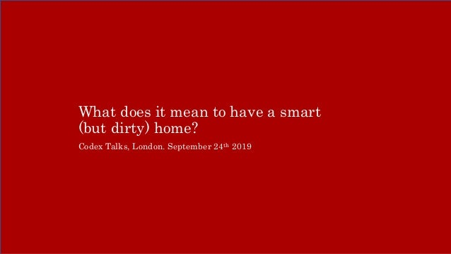 What does it mean to have a smart (but dirty) home? Codex Talks, London. September 24th 2019