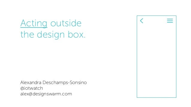 Acting outside the design box. Alexandra Deschamps-Sonsino @iotwatch alex@designswarm.com