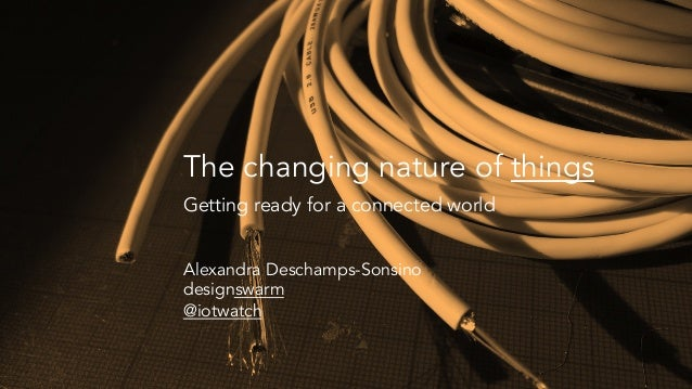 The changing nature of things Getting ready for a connected world Alexandra Deschamps-Sonsino designswarm @iotwatch