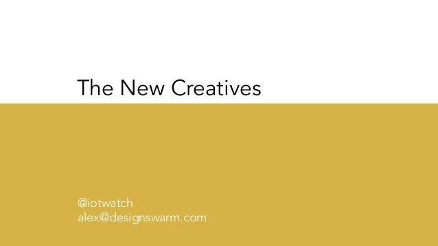 The New Creatives @iotwatch alex@designswarm.com