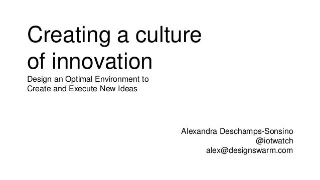 Creating a culture of innovation Design an Optimal Environment to Create and Execute New Ideas Alexandra Deschamps-Sonsino...