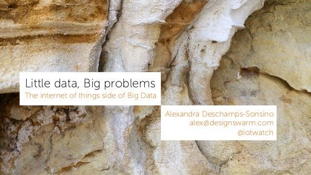 Little data, Big problems The internet of things side of Big Data Alexandra Deschamps-Sonsino alex@designswarm.com @iotwat...