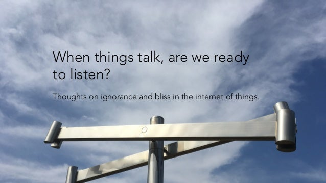 When things talk, are we ready to listen? Thoughts on ignorance and bliss in the internet of things.