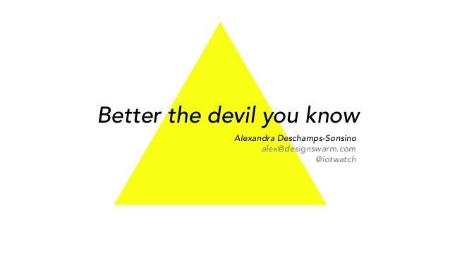 Better the devil you know Alexandra Deschamps-Sonsino alex@designswarm.com @iotwatch