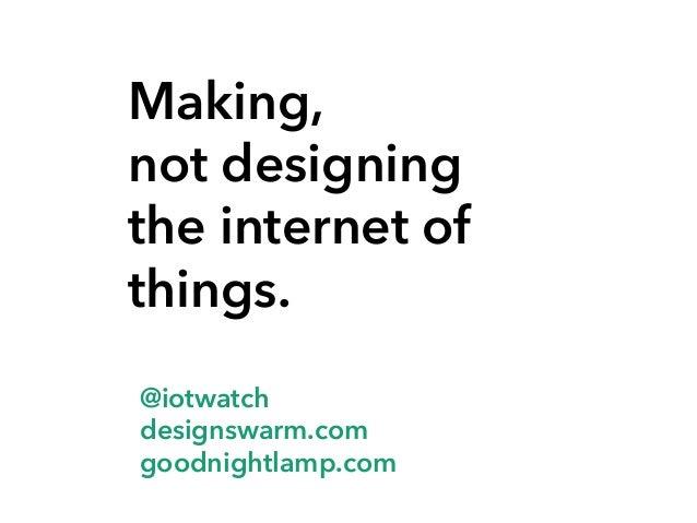 Making, not designing the internet of things. @iotwatch designswarm.com goodnightlamp.com