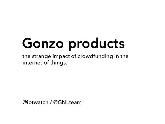 Gonzo products the strange impact of crowdfunding in the internet of things. @iotwatch / @GNLteam