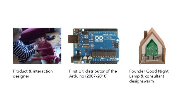 First UK distributor of the Arduino (2007-2010) Product & interaction designer Founder Good Night Lamp & consultant design...