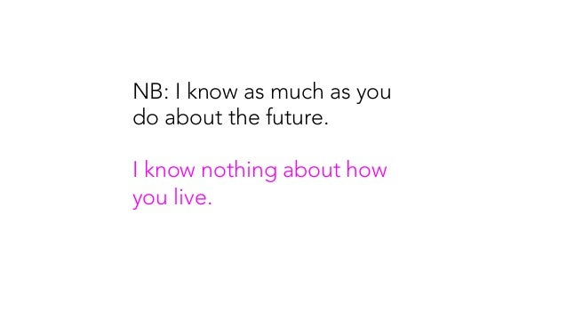 NB: I know as much as you do about the future. I know nothing about how you live.