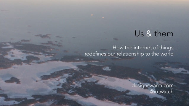 Us & them How the internet of things redefines our relationship to the world designswarm.com @iotwatch