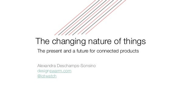 The changing nature of things The present and a future for connected products Alexandra Deschamps-Sonsino designswarm.com ...